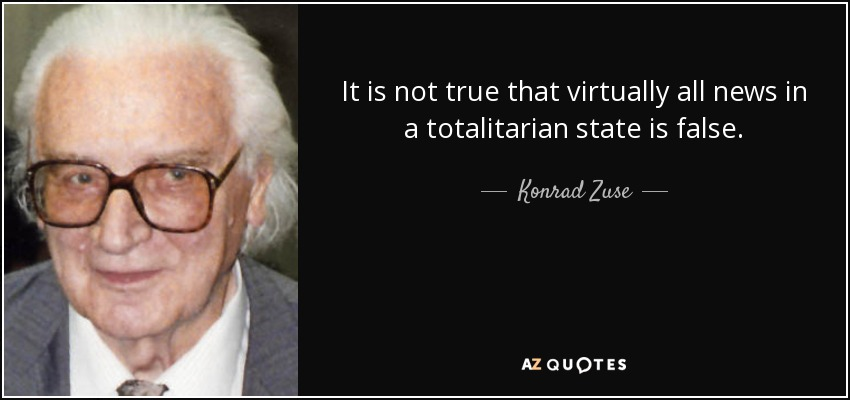 It is not true that virtually all news in a totalitarian state is false. - Konrad Zuse
