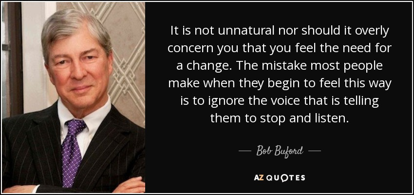 It is not unnatural nor should it overly concern you that you feel the need for a change. The mistake most people make when they begin to feel this way is to ignore the voice that is telling them to stop and listen. - Bob Buford