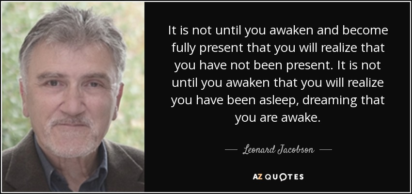 It is not until you awaken and become fully present that you will realize that you have not been present. It is not until you awaken that you will realize you have been asleep, dreaming that you are awake. - Leonard Jacobson