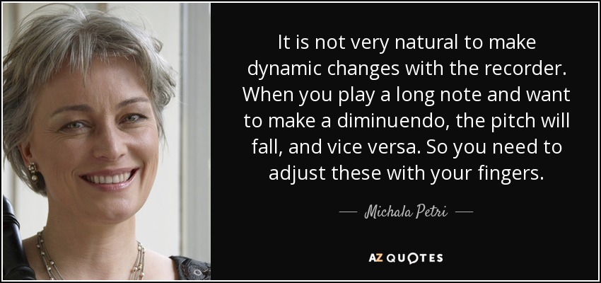 It is not very natural to make dynamic changes with the recorder. When you play a long note and want to make a diminuendo, the pitch will fall, and vice versa. So you need to adjust these with your fingers. - Michala Petri