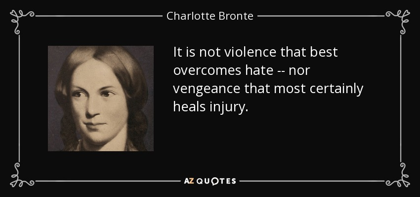 It is not violence that best overcomes hate -- nor vengeance that most certainly heals injury. - Charlotte Bronte