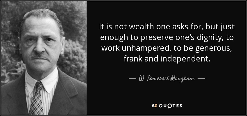 It is not wealth one asks for, but just enough to preserve one's dignity, to work unhampered, to be generous, frank and independent. - W. Somerset Maugham