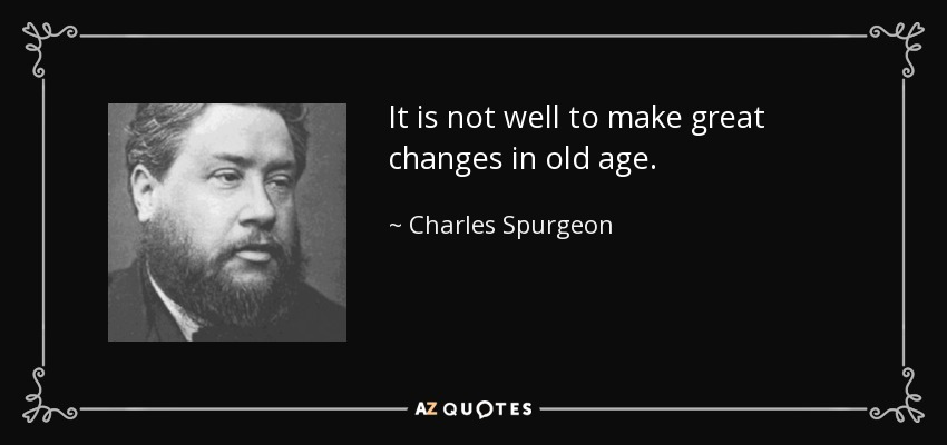 It is not well to make great changes in old age. - Charles Spurgeon