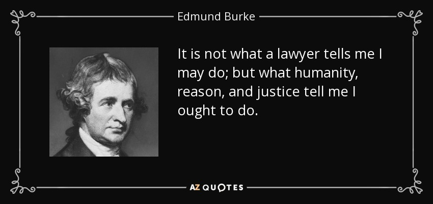 It is not what a lawyer tells me I may do; but what humanity, reason, and justice tell me I ought to do. - Edmund Burke