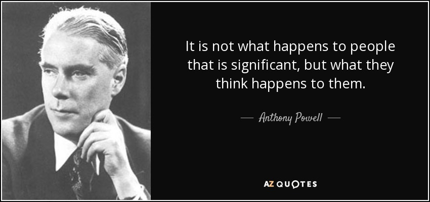 It is not what happens to people that is significant, but what they think happens to them. - Anthony Powell