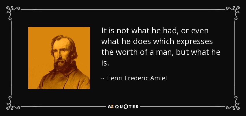 It is not what he had, or even what he does which expresses the worth of a man, but what he is. - Henri Frederic Amiel