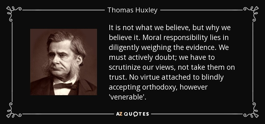 It is not what we believe, but why we believe it. Moral responsibility lies in diligently weighing the evidence. We must actively doubt; we have to scrutinize our views, not take them on trust. No virtue attached to blindly accepting orthodoxy, however 'venerable'... - Thomas Huxley