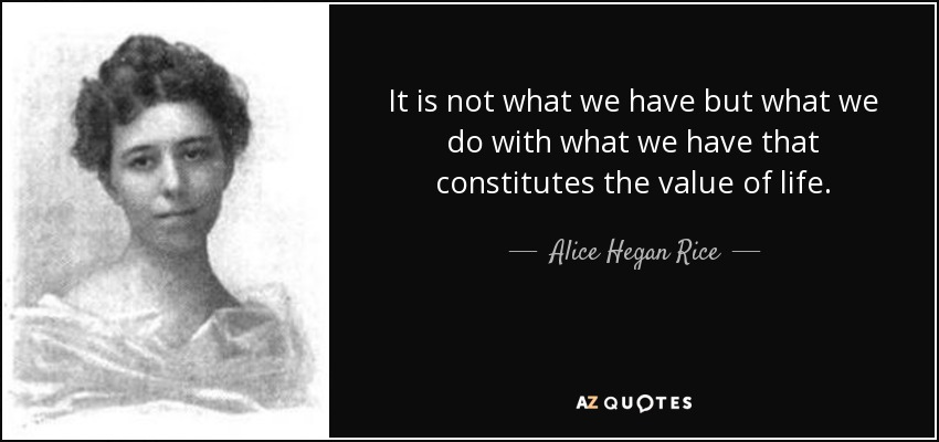 It is not what we have but what we do with what we have that constitutes the value of life. - Alice Hegan Rice