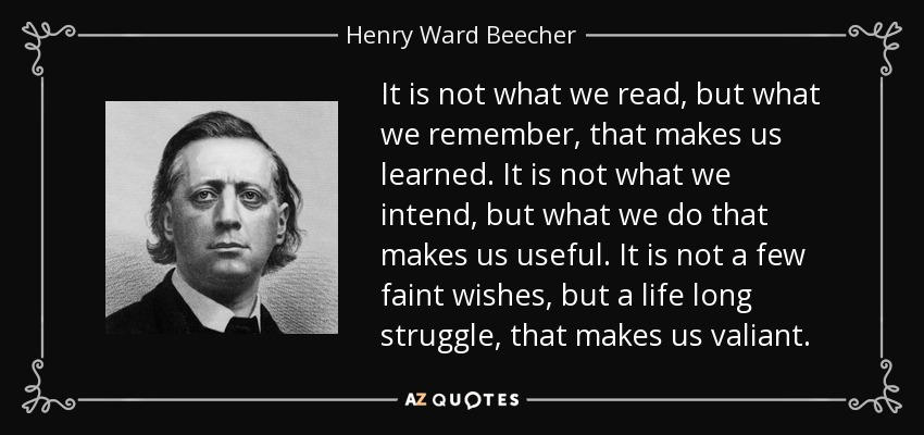 It is not what we read, but what we remember, that makes us learned. It is not what we intend, but what we do that makes us useful. It is not a few faint wishes, but a life long struggle, that makes us valiant. - Henry Ward Beecher