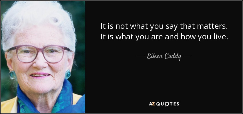 It is not what you say that matters. It is what you are and how you live. - Eileen Caddy