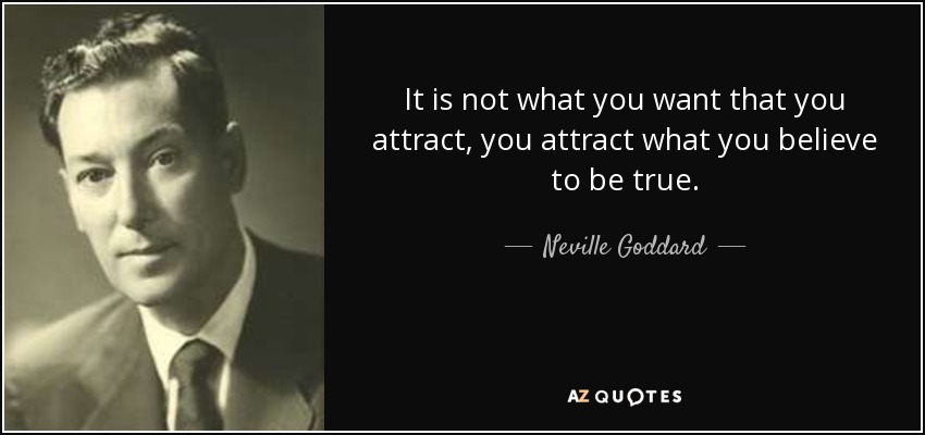 It is not what you want that you attract, you attract what you believe to be true. - Neville Goddard