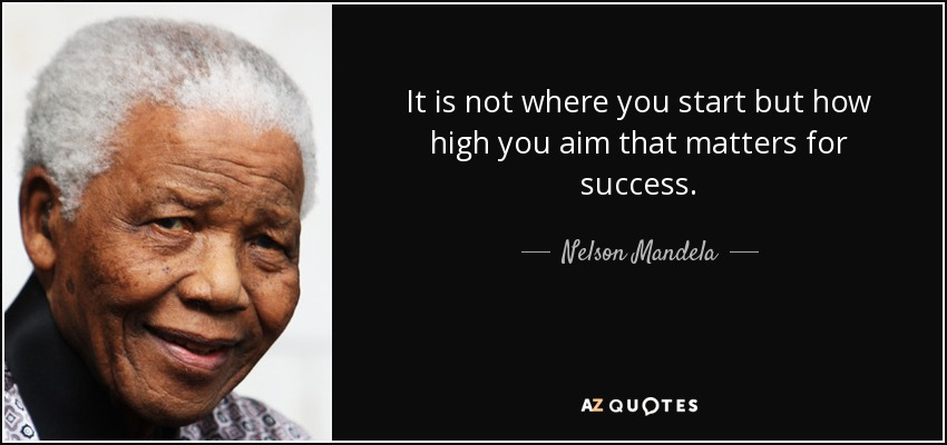 It is not where you start but how high you aim that matters for success. - Nelson Mandela