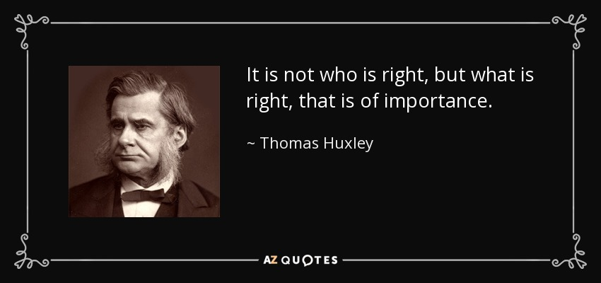 It is not who is right, but what is right, that is of importance. - Thomas Huxley
