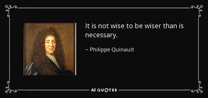 It is not wise to be wiser than is necessary. - Philippe Quinault