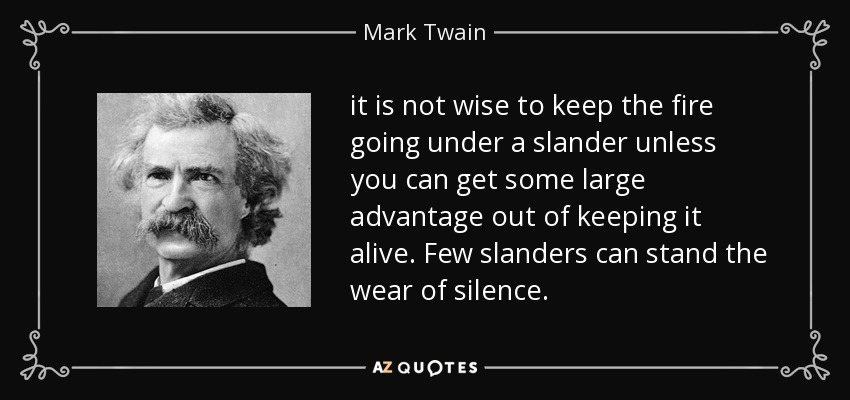 it is not wise to keep the fire going under a slander unless you can get some large advantage out of keeping it alive. Few slanders can stand the wear of silence. - Mark Twain