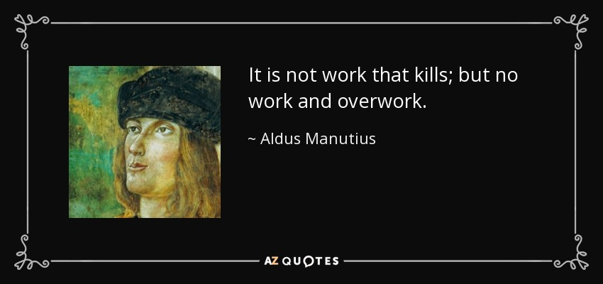 It is not work that kills; but no work and overwork. - Aldus Manutius