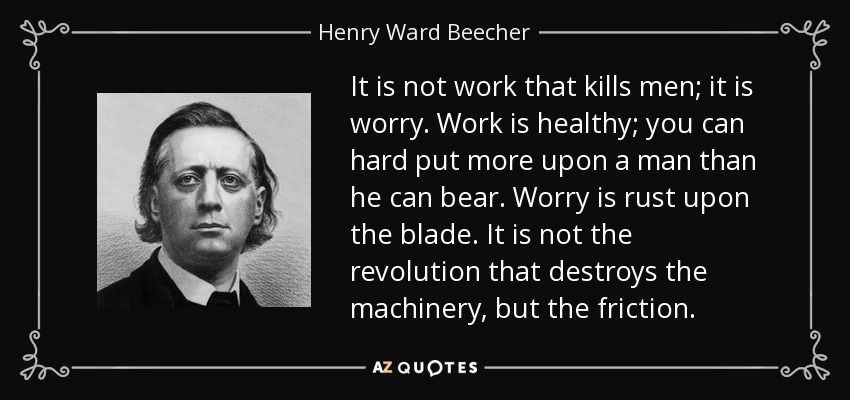 It is not work that kills men; it is worry. Work is healthy; you can hard put more upon a man than he can bear. Worry is rust upon the blade. It is not the revolution that destroys the machinery, but the friction. - Henry Ward Beecher