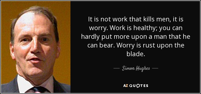 It is not work that kills men, it is worry. Work is healthy; you can hardly put more upon a man that he can bear. Worry is rust upon the blade. - Simon Hughes