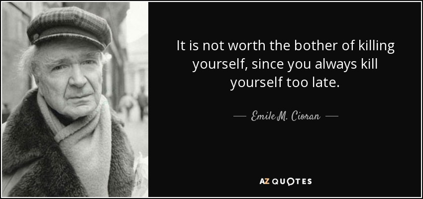 It is not worth the bother of killing yourself, since you always kill yourself too late. - Emile M. Cioran