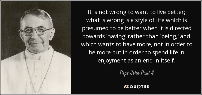It is not wrong to want to live better; what is wrong is a style of life which is presumed to be better when it is directed towards 'having' rather than 'being,' and which wants to have more, not in order to be more but in order to spend life in enjoyment as an end in itself. - Pope John Paul I