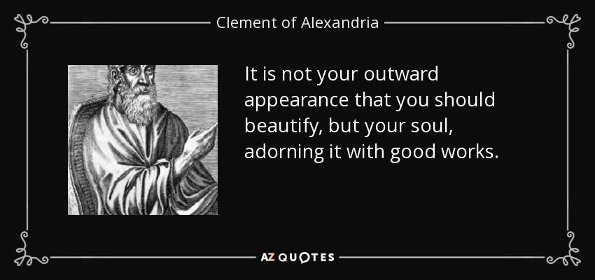 It is not your outward appearance that you should beautify, but your soul, adorning it with good works. - Clement of Alexandria