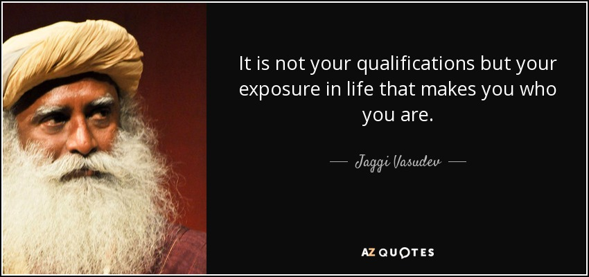 It is not your qualifications but your exposure in life that makes you who you are. - Jaggi Vasudev