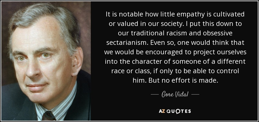 It is notable how little empathy is cultivated or valued in our society. I put this down to our traditional racism and obsessive sectarianism. Even so, one would think that we would be encouraged to project ourselves into the character of someone of a different race or class, if only to be able to control him. But no effort is made. - Gore Vidal