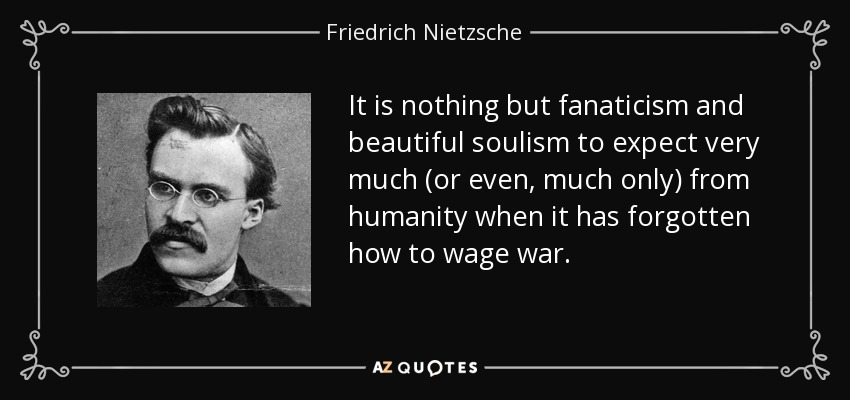 It is nothing but fanaticism and beautiful soulism to expect very much (or even, much only) from humanity when it has forgotten how to wage war. - Friedrich Nietzsche