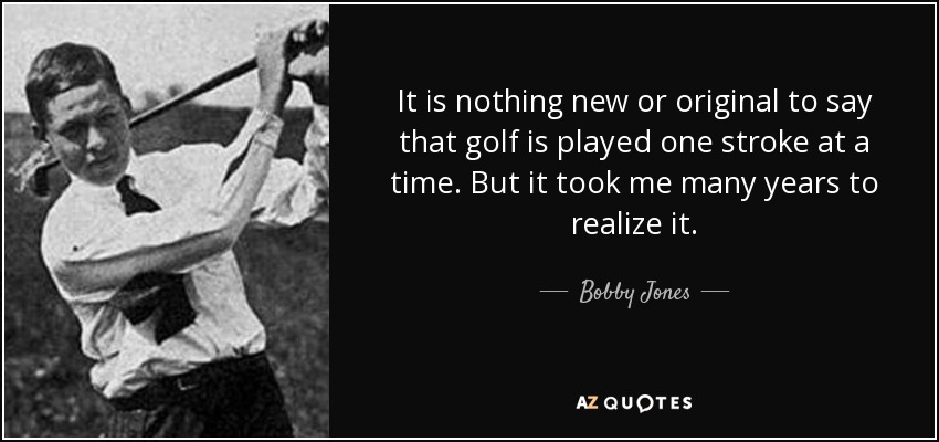 It is nothing new or original to say that golf is played one stroke at a time. But it took me many years to realize it. - Bobby Jones