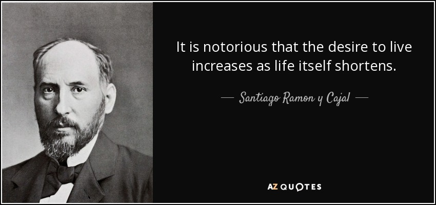 It is notorious that the desire to live increases as life itself shortens. - Santiago Ramon y Cajal