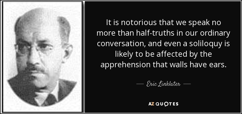 It is notorious that we speak no more than half-truths in our ordinary conversation, and even a soliloquy is likely to be affected by the apprehension that walls have ears. - Eric Linklater
