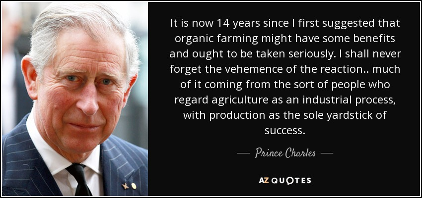 It is now 14 years since I first suggested that organic farming might have some benefits and ought to be taken seriously. I shall never forget the vehemence of the reaction.. much of it coming from the sort of people who regard agriculture as an industrial process, with production as the sole yardstick of success. - Prince Charles