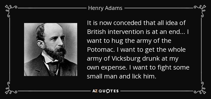 It is now conceded that all idea of British intervention is at an end... I want to hug the army of the Potomac. I want to get the whole army of Vicksburg drunk at my own expense. I want to fight some small man and lick him. - Henry Adams