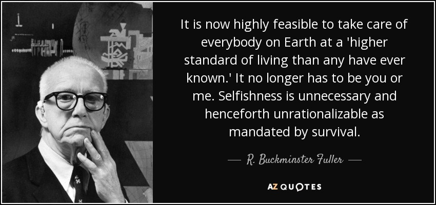 It is now highly feasible to take care of everybody on Earth at a 'higher standard of living than any have ever known.' It no longer has to be you or me. Selfishness is unnecessary and henceforth unrationalizable as mandated by survival. - R. Buckminster Fuller