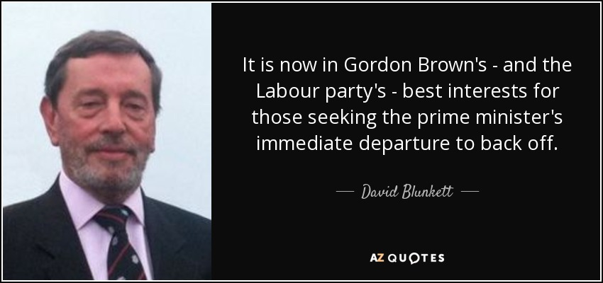 It is now in Gordon Brown's - and the Labour party's - best interests for those seeking the prime minister's immediate departure to back off. - David Blunkett