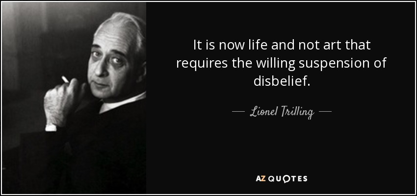 It is now life and not art that requires the willing suspension of disbelief. - Lionel Trilling
