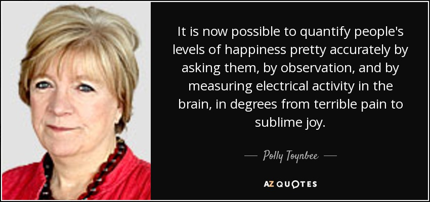 It is now possible to quantify people's levels of happiness pretty accurately by asking them, by observation, and by measuring electrical activity in the brain, in degrees from terrible pain to sublime joy. - Polly Toynbee