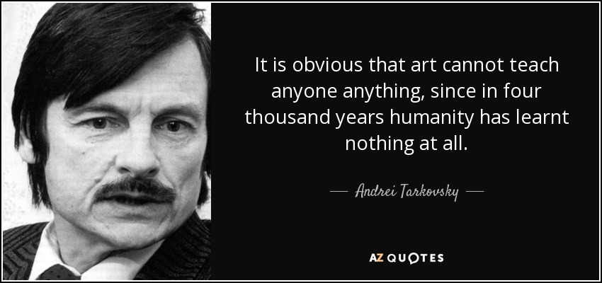 It is obvious that art cannot teach anyone anything, since in four thousand years humanity has learnt nothing at all. - Andrei Tarkovsky