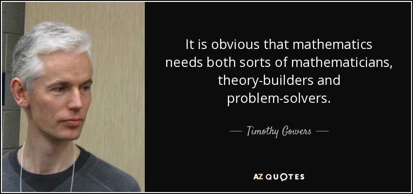 It is obvious that mathematics needs both sorts of mathematicians, theory-builders and problem-solvers. - Timothy Gowers