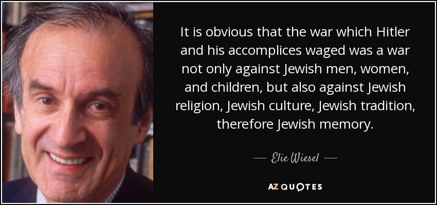 It is obvious that the war which Hitler and his accomplices waged was a war not only against Jewish men, women, and children, but also against Jewish religion, Jewish culture, Jewish tradition, therefore Jewish memory. - Elie Wiesel