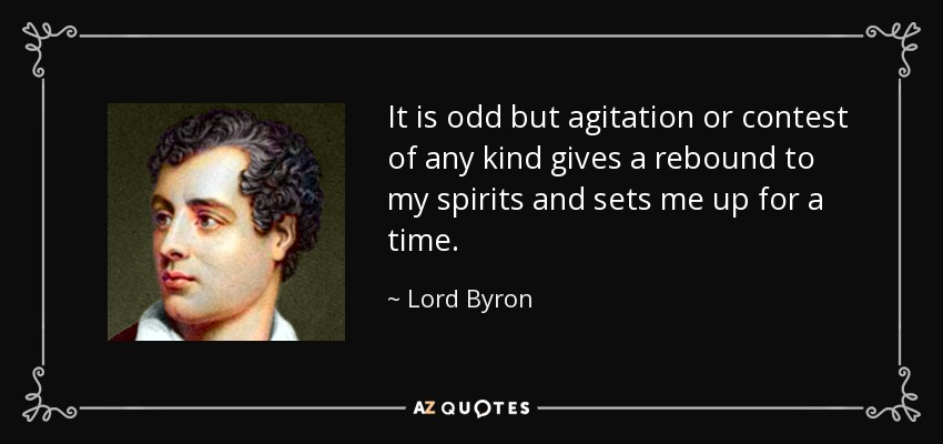 It is odd but agitation or contest of any kind gives a rebound to my spirits and sets me up for a time. - Lord Byron