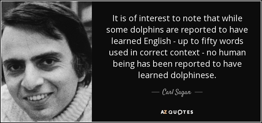 It is of interest to note that while some dolphins are reported to have learned English - up to fifty words used in correct context - no human being has been reported to have learned dolphinese. - Carl Sagan