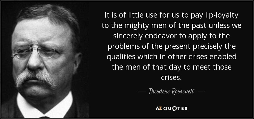 It is of little use for us to pay lip-loyalty to the mighty men of the past unless we sincerely endeavor to apply to the problems of the present precisely the qualities which in other crises enabled the men of that day to meet those crises. - Theodore Roosevelt