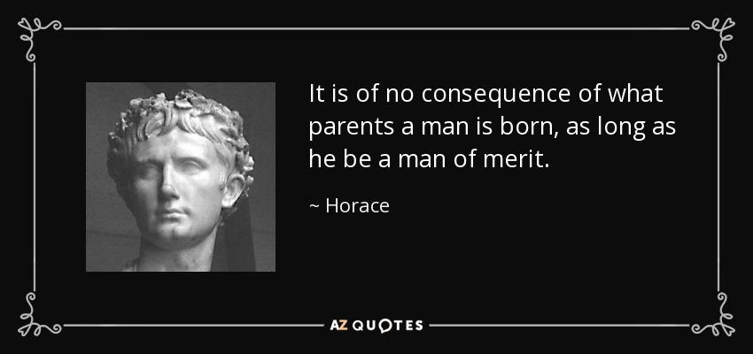 It is of no consequence of what parents a man is born, as long as he be a man of merit. - Horace