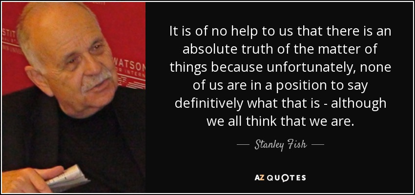 It is of no help to us that there is an absolute truth of the matter of things because unfortunately, none of us are in a position to say definitively what that is - although we all think that we are. - Stanley Fish