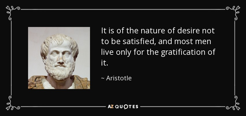 It is of the nature of desire not to be satisfied, and most men live only for the gratification of it. - Aristotle