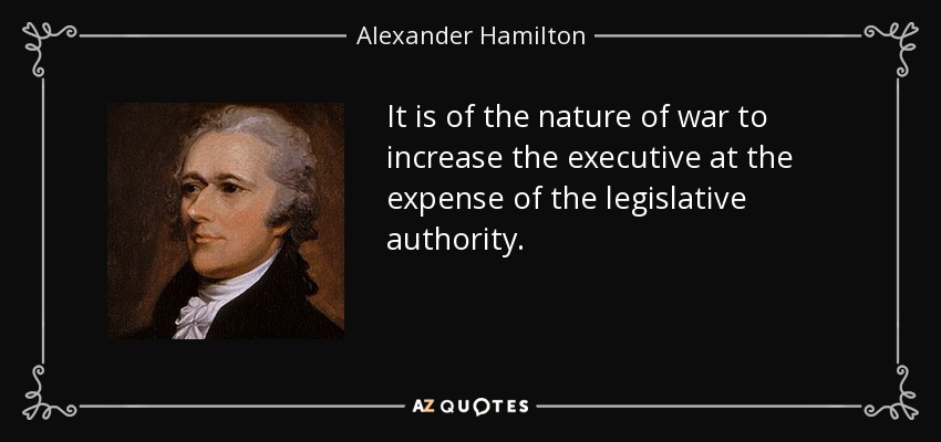 It is of the nature of war to increase the executive at the expense of the legislative authority. - Alexander Hamilton