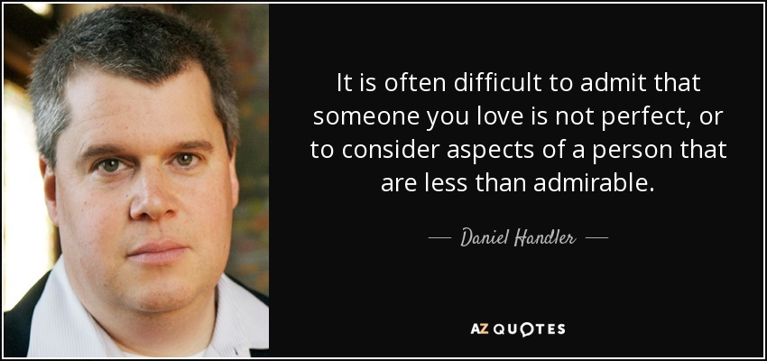 It is often difficult to admit that someone you love is not perfect, or to consider aspects of a person that are less than admirable. - Daniel Handler