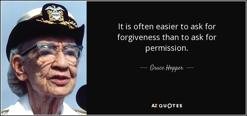 It is often easier to ask for forgiveness than to ask for permission. - Grace Hopper