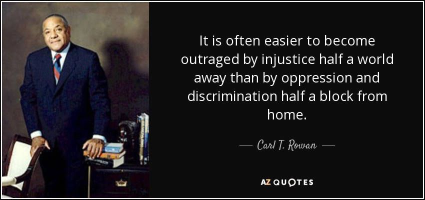 It is often easier to become outraged by injustice half a world away than by oppression and discrimination half a block from home. - Carl T. Rowan